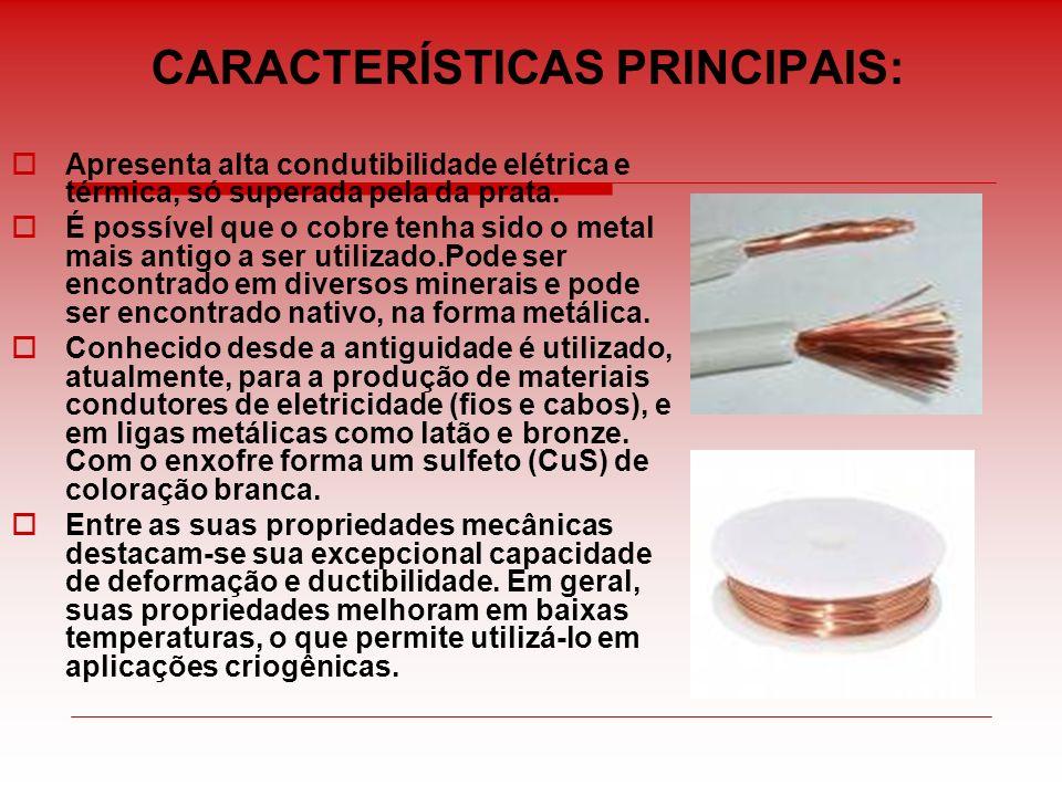 CARACTERÍSTICAS PRINCIPAIS: Apresenta alta condutibilidade elétrica e térmica, só superada pela da prata. É possível que o cobre tenha sido o metal ma
