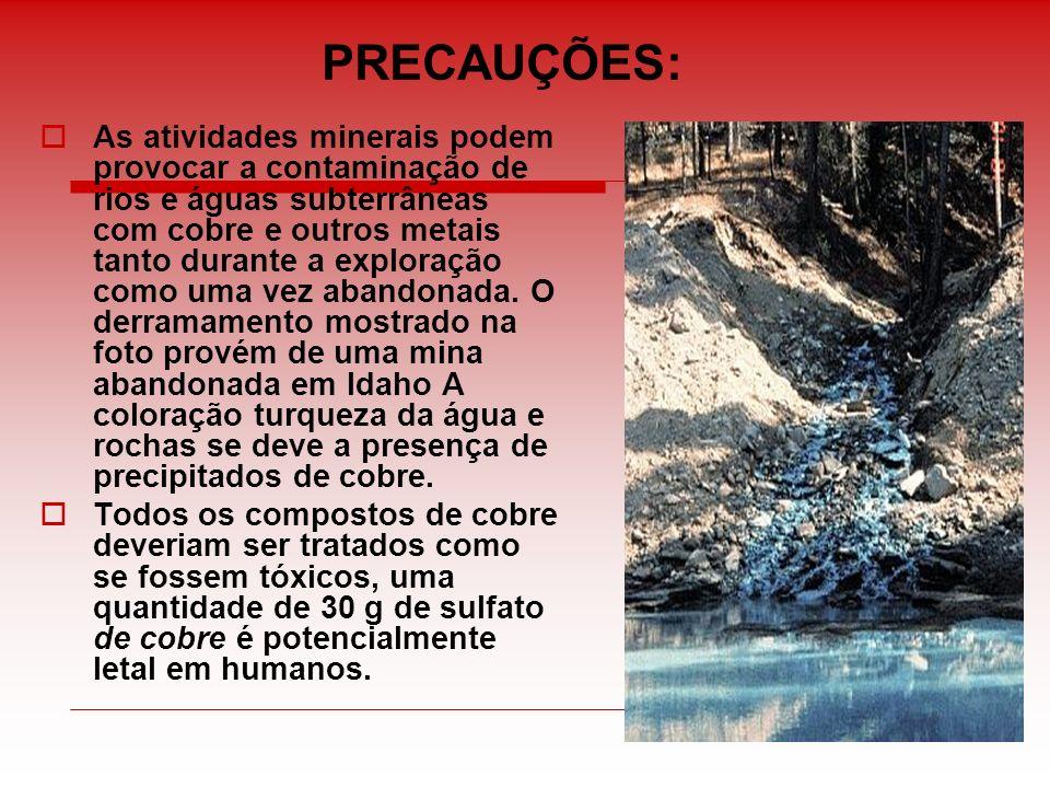 PRECAUÇÕES: As atividades minerais podem provocar a contaminação de rios e águas subterrâneas com cobre e outros metais tanto durante a exploração com