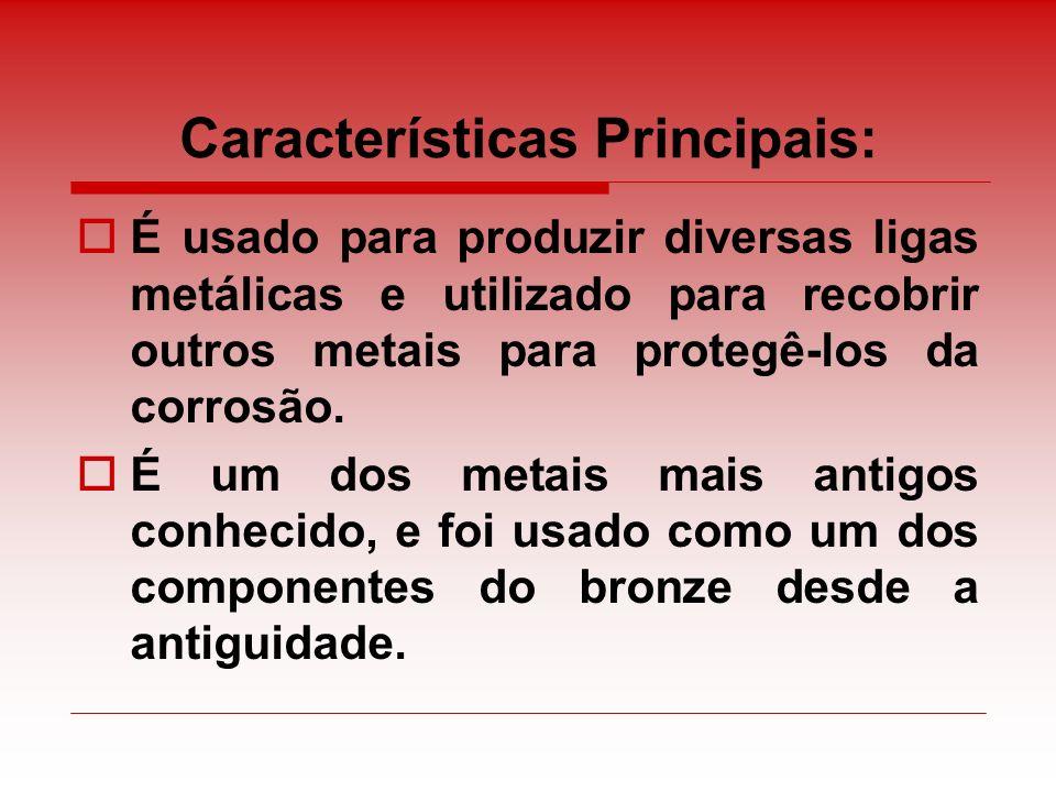 Características Principais: É usado para produzir diversas ligas metálicas e utilizado para recobrir outros metais para protegê-los da corrosão. É um