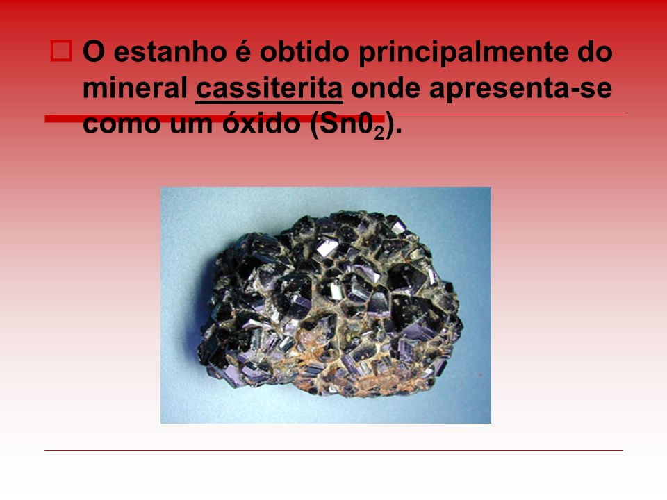 O estanho é obtido principalmente do mineral cassiterita onde apresenta-se como um óxido (Sn0 2 ).