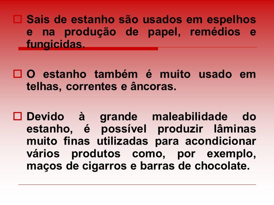 Sais de estanho são usados em espelhos e na produção de papel, remédios e fungicidas. O estanho também é muito usado em telhas, correntes e âncoras. D