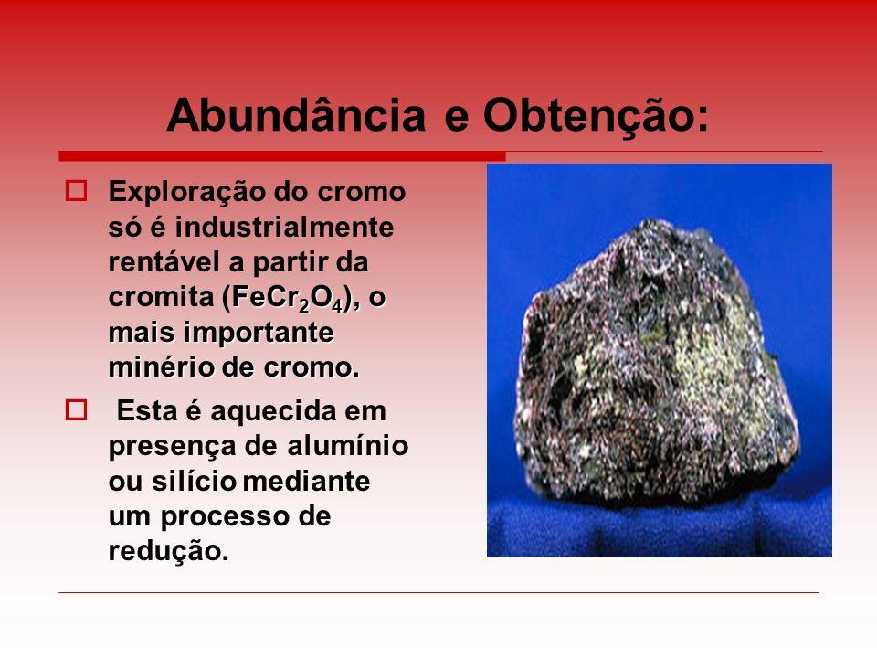 Abundância e Obtenção: FeCr 2 O 4 ), o mais importante minério de cromo. Exploração do cromo só é industrialmente rentável a partir da cromita (FeCr 2