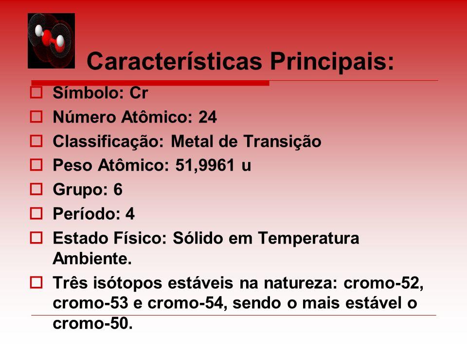 Características Principais: Símbolo: Cr Número Atômico: 24 Classificação: Metal de Transição Peso Atômico: 51,9961 u Grupo: 6 Período: 4 Estado Físico