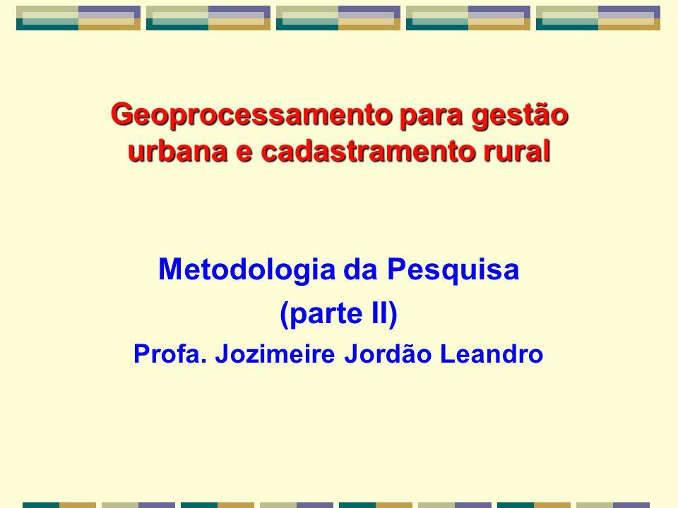 Geoprocessamento para gestão urbana e cadastramento rural Metodologia da Pesquisa (parte II) Profa. Jozimeire Jordão Leandro