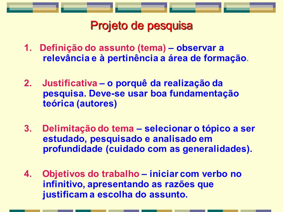 Projeto de pesquisa 1. Definição do assunto (tema) – observar a relevância e à pertinência a área de formação. 2. Justificativa – o porquê da realizaç