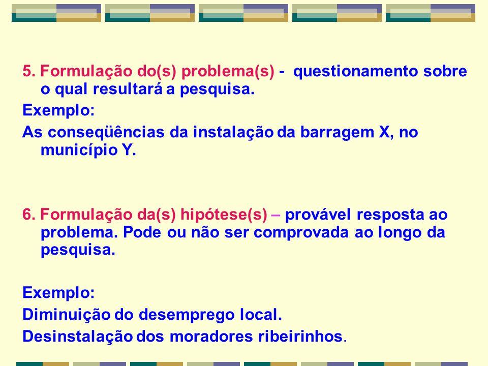 5. Formulação do(s) problema(s) - questionamento sobre o qual resultará a pesquisa. Exemplo: As conseqüências da instalação da barragem X, no municípi