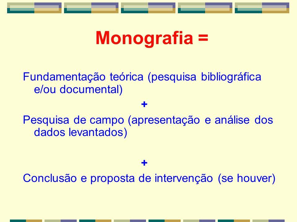 Monografia = Fundamentação teórica (pesquisa bibliográfica e/ou documental) + Pesquisa de campo (apresentação e análise dos dados levantados) + Conclu