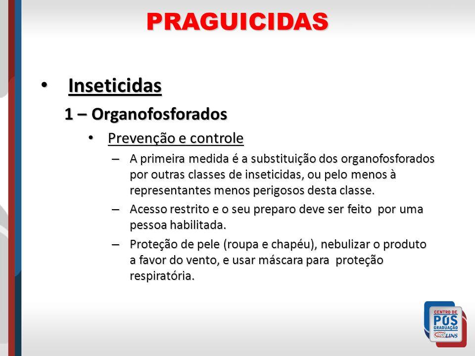 PRAGUICIDAS Inseticidas Inseticidas 1 – Organofosforados Prevenção e controle Prevenção e controle – A primeira medida é a substituição dos organofosf