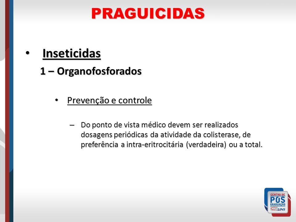 PRAGUICIDAS Inseticidas Inseticidas 1 – Organofosforados Prevenção e controle Prevenção e controle – Do ponto de vista médico devem ser realizados dos