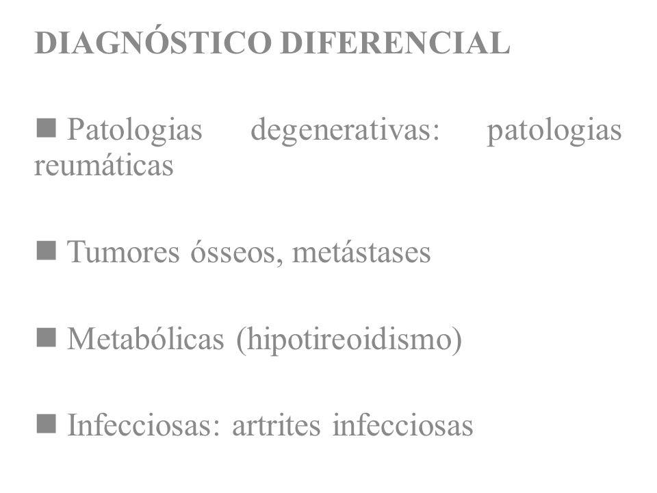 DIAGNÓSTICO DIFERENCIAL Patologias degenerativas: patologias reumáticas Tumores ósseos, metástases Metabólicas (hipotireoidismo) Infecciosas: artrites