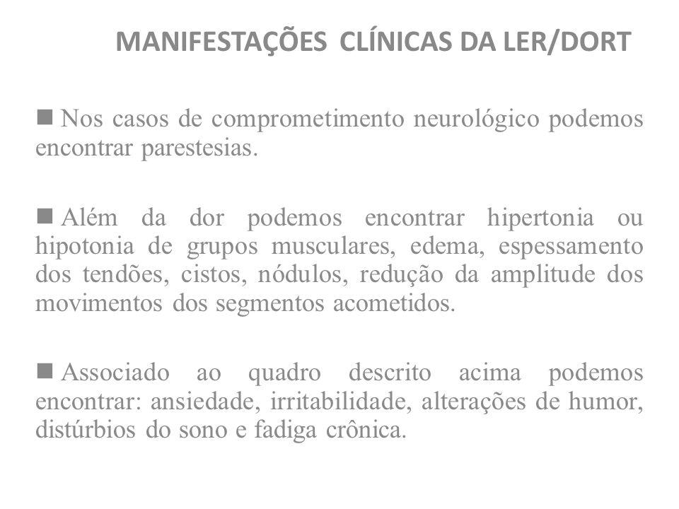 MANIFESTAÇÕES CLÍNICAS DA LER/DORT Nos casos de comprometimento neurológico podemos encontrar parestesias. Além da dor podemos encontrar hipertonia ou