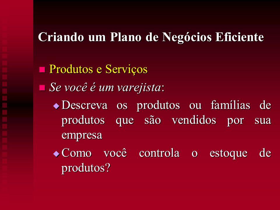 Criando um Plano de Negócios Eficiente Produtos e Serviços Produtos e Serviços Se você é um varejista: Se você é um varejista: Descreva os produtos ou