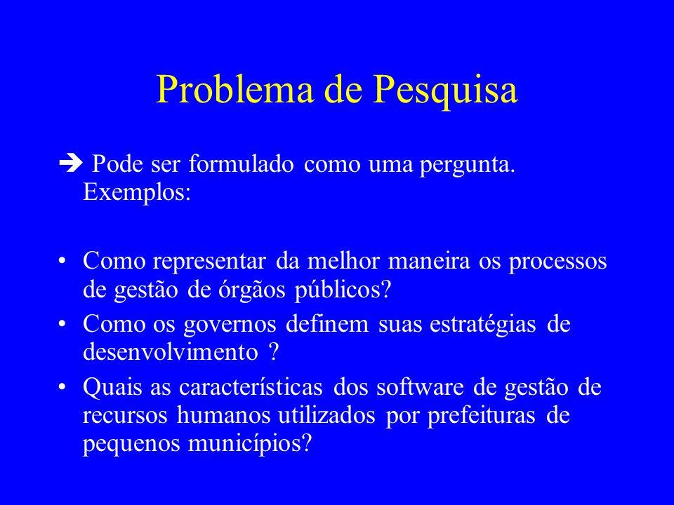 Problema de Pesquisa Pode ser formulado como uma pergunta. Exemplos: Como representar da melhor maneira os processos de gestão de órgãos públicos? Com