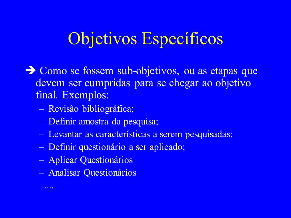 Objetivos Específicos Como se fossem sub-objetivos, ou as etapas que devem ser cumpridas para se chegar ao objetivo final. Exemplos: –Revisão bibliogr