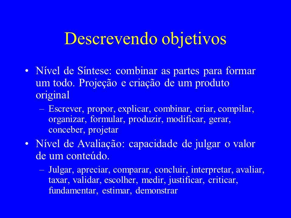 Descrevendo objetivos Nível de Síntese: combinar as partes para formar um todo. Projeção e criação de um produto original –Escrever, propor, explicar,