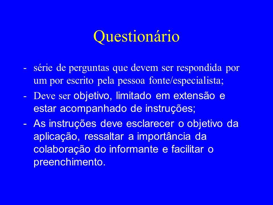 Questionário -série de perguntas que devem ser respondida por um por escrito pela pessoa fonte/especialista; -Deve ser objetivo, limitado em extensão