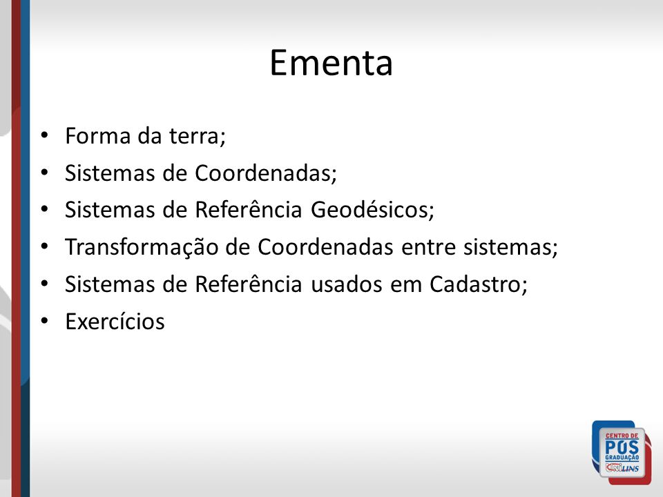 Ementa Forma da terra; Sistemas de Coordenadas; Sistemas de Referência Geodésicos; Transformação de Coordenadas entre sistemas; Sistemas de Referência