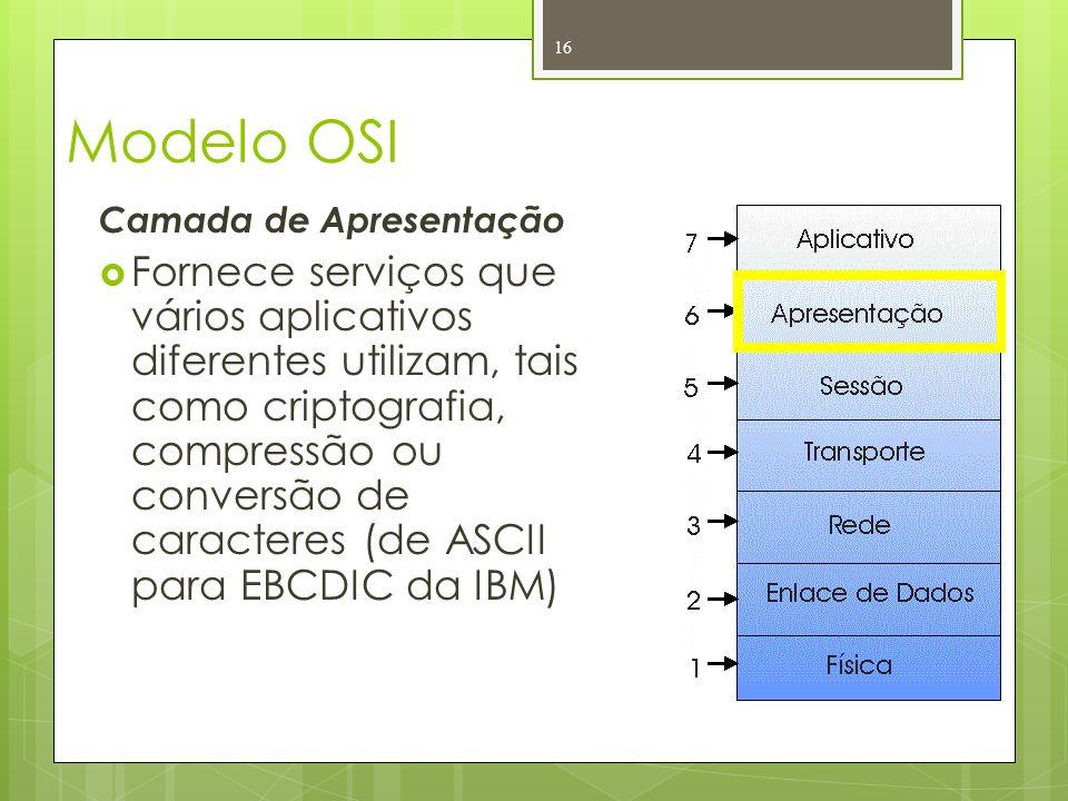 Modelo OSI Camada de Apresentação Fornece serviços que vários aplicativos diferentes utilizam, tais como criptografia, compressão ou conversão de cara