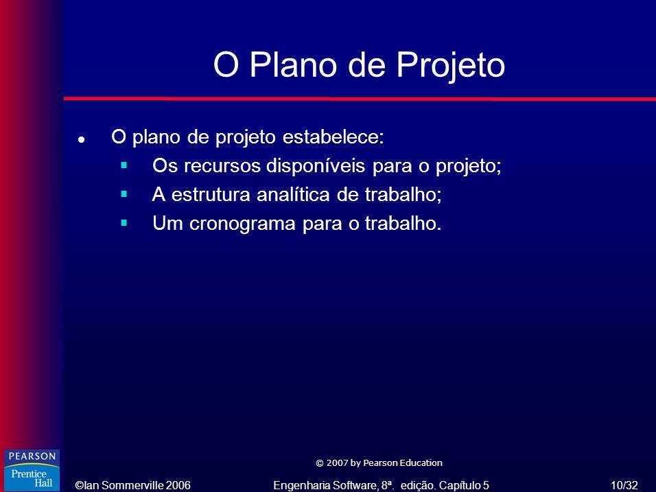 ©Ian Sommerville 2006Engenharia Software, 8ª. edição. Capítulo 5 10/32 © 2007 by Pearson Education O Plano de Projeto l O plano de projeto estabelece: