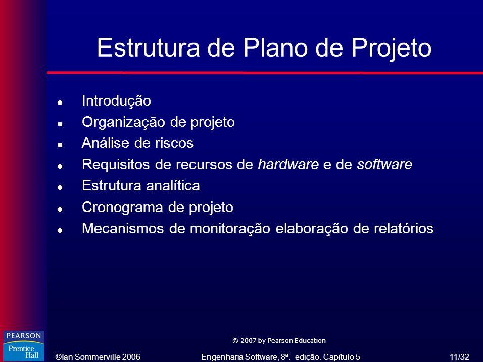 ©Ian Sommerville 2006Engenharia Software, 8ª. edição. Capítulo 5 11/32 © 2007 by Pearson Education Estrutura de Plano de Projeto l Introdução l Organi