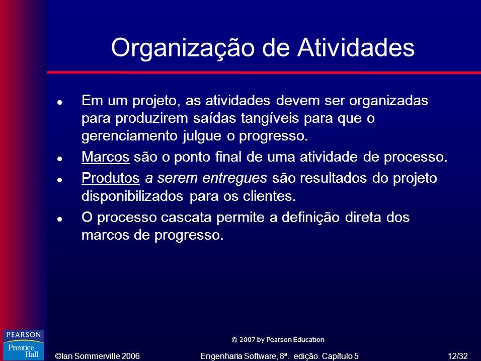 ©Ian Sommerville 2006Engenharia Software, 8ª. edição. Capítulo 5 12/32 © 2007 by Pearson Education Organização de Atividades l Em um projeto, as ativi