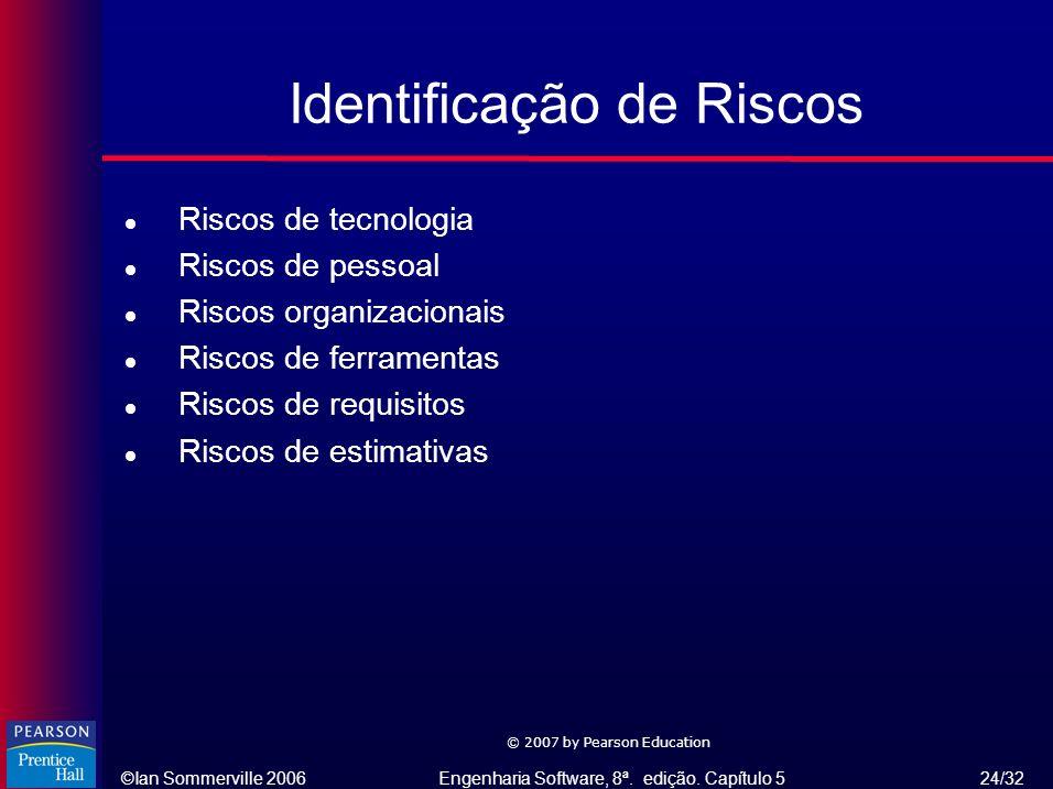 ©Ian Sommerville 2006Engenharia Software, 8ª. edição. Capítulo 5 24/32 © 2007 by Pearson Education Identificação de Riscos l Riscos de tecnologia l Ri