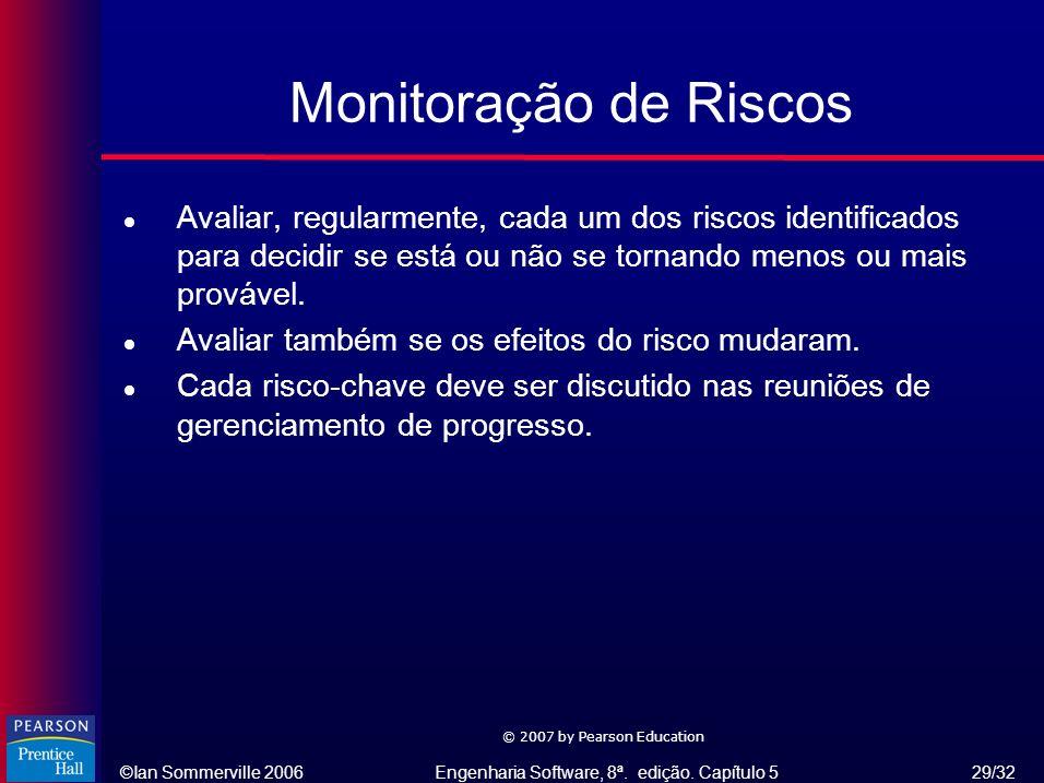 ©Ian Sommerville 2006Engenharia Software, 8ª. edição. Capítulo 5 29/32 © 2007 by Pearson Education Monitoração de Riscos l Avaliar, regularmente, cada
