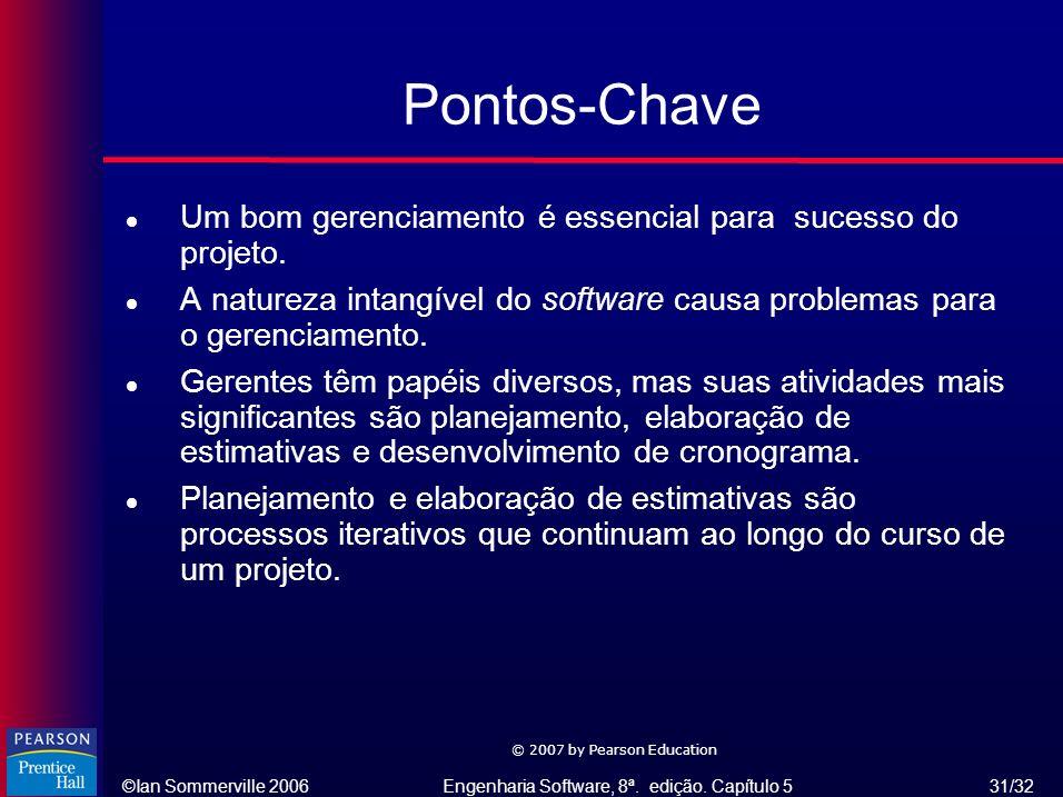 ©Ian Sommerville 2006Engenharia Software, 8ª. edição. Capítulo 5 31/32 © 2007 by Pearson Education Pontos-Chave l Um bom gerenciamento é essencial par