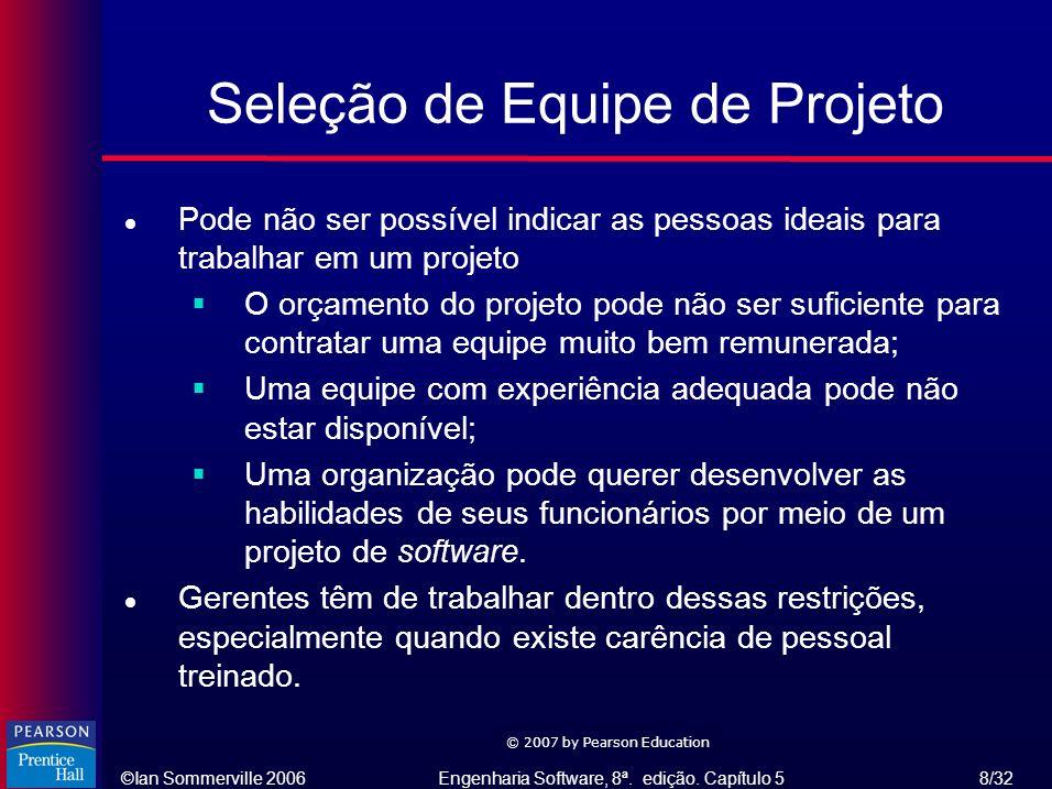 ©Ian Sommerville 2006Engenharia Software, 8ª. edição. Capítulo 5 8/32 © 2007 by Pearson Education Seleção de Equipe de Projeto l Pode não ser possível