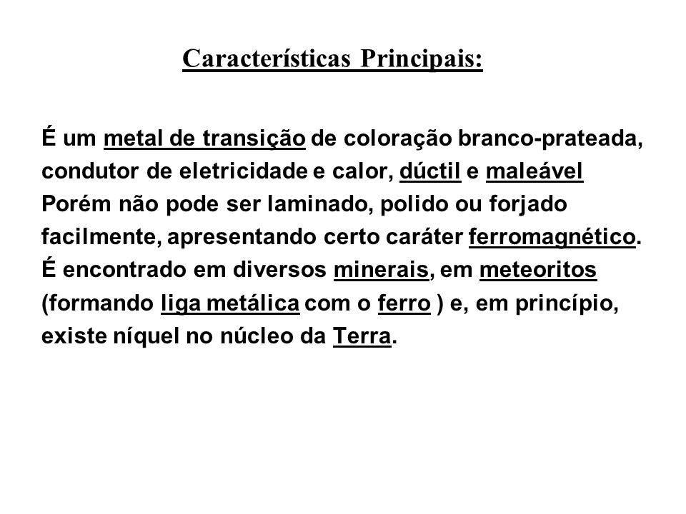 Características Principais: É um metal de transição de coloração branco-prateada, condutor de eletricidade e calor, dúctil e maleável Porém não pode ser laminado, polido ou forjado facilmente, apresentando certo caráter ferromagnético.