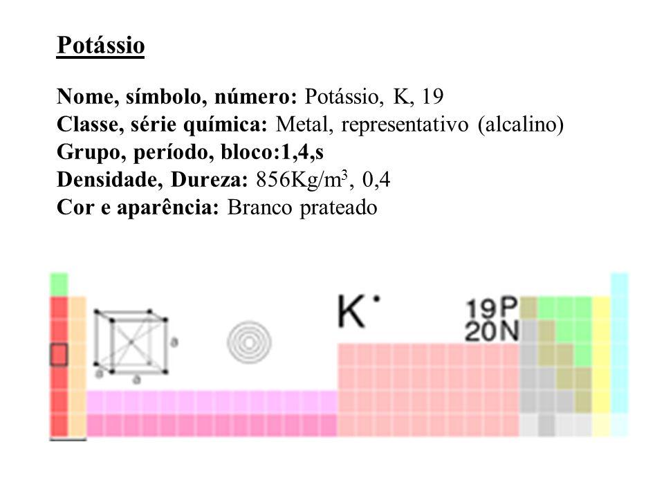Potássio Nome, símbolo, número: Potássio, K, 19 Classe, série química: Metal, representativo (alcalino) Grupo, período, bloco:1,4,s Densidade, Dureza: 856Kg/m 3, 0,4 Cor e aparência: Branco prateado