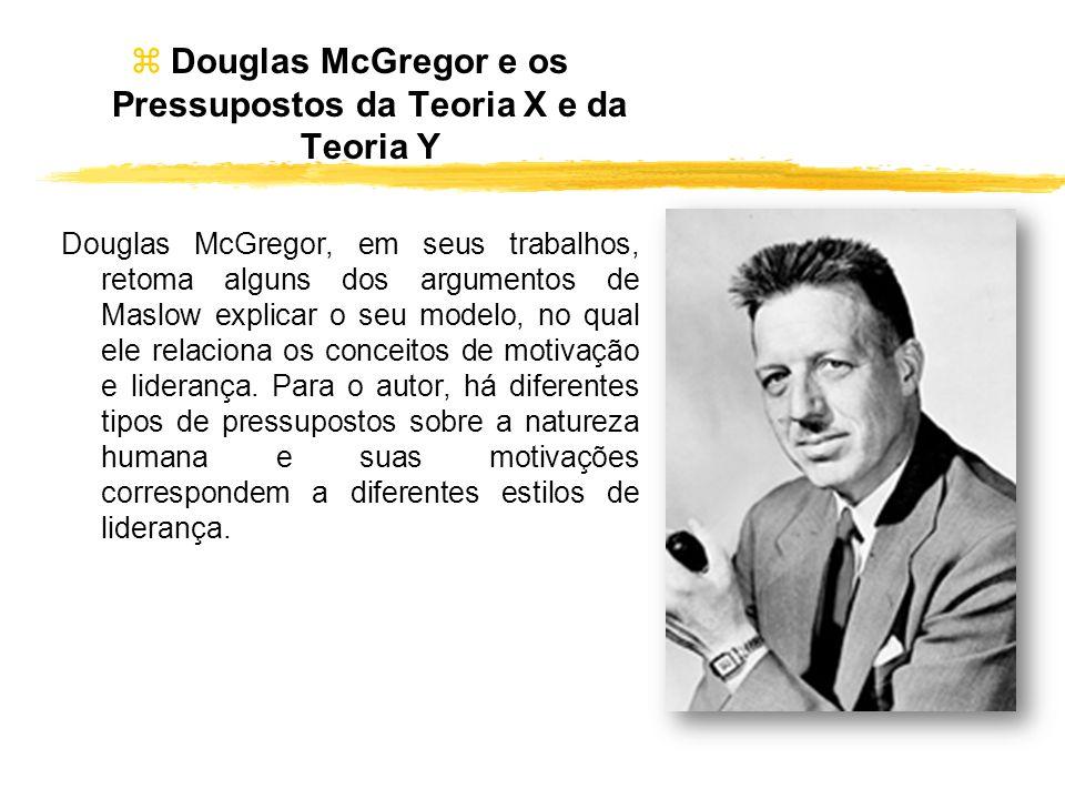 Douglas McGregor e os Pressupostos da Teoria X e da Teoria Y Douglas McGregor, em seus trabalhos, retoma alguns dos argumentos de Maslow explicar o se