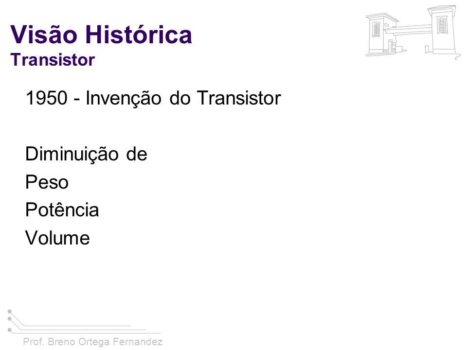 Prof. Breno Ortega Fernandez Visão Histórica Transistor 1950 - Invenção do Transistor Diminuição de Peso Potência Volume