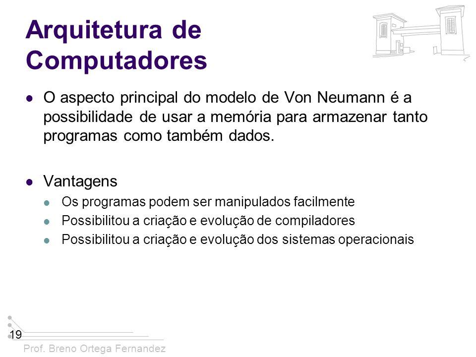 Prof. Breno Ortega Fernandez 19 Arquitetura de Computadores O aspecto principal do modelo de Von Neumann é a possibilidade de usar a memória para arma