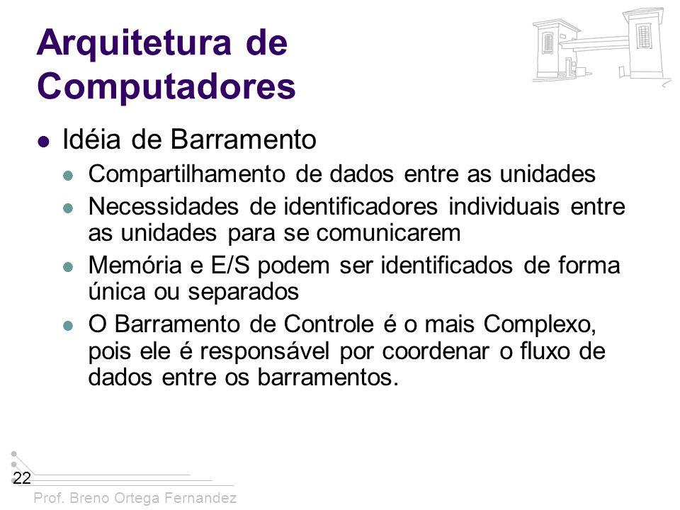 Prof. Breno Ortega Fernandez 22 Arquitetura de Computadores Idéia de Barramento Compartilhamento de dados entre as unidades Necessidades de identifica