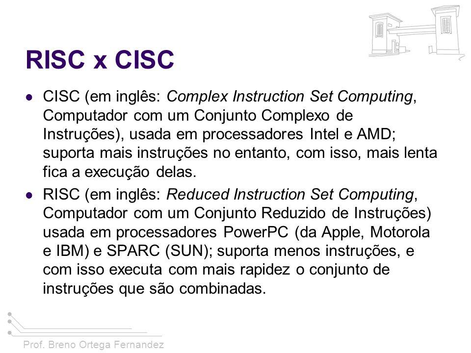 Prof. Breno Ortega Fernandez RISC x CISC CISC (em inglês: Complex Instruction Set Computing, Computador com um Conjunto Complexo de Instruções), usada