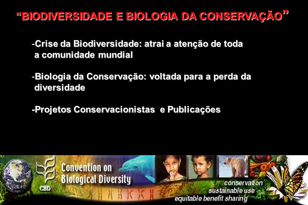 -Crise da Biodiversidade: atrai a atenção de toda a comunidade mundial a comunidade mundial -Biologia da Conservação: voltada para a perda da diversid