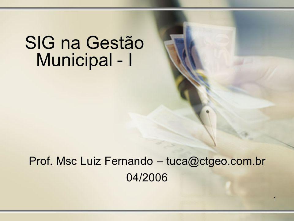 1 SIG na Gestão Municipal - I Prof. Msc Luiz Fernando – tuca@ctgeo.com.br 04/2006