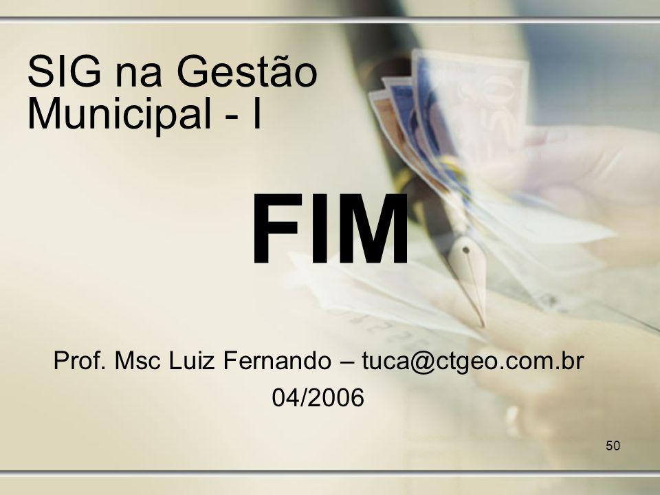 50 SIG na Gestão Municipal - I Prof. Msc Luiz Fernando – tuca@ctgeo.com.br 04/2006 FIM