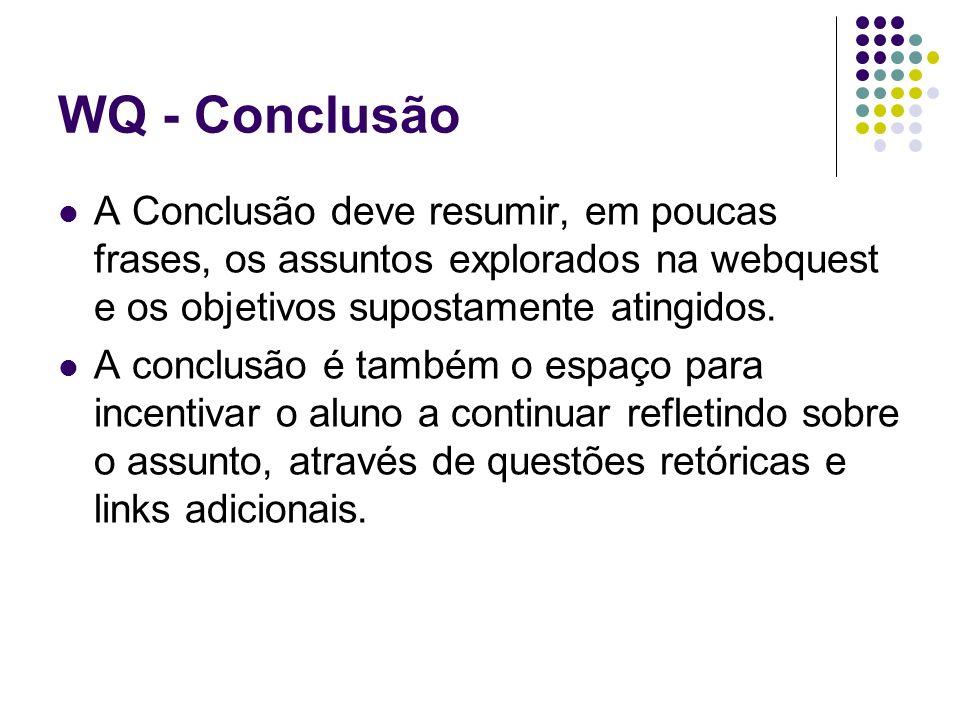 WQ - Conclusão A Conclusão deve resumir, em poucas frases, os assuntos explorados na webquest e os objetivos supostamente atingidos. A conclusão é tam