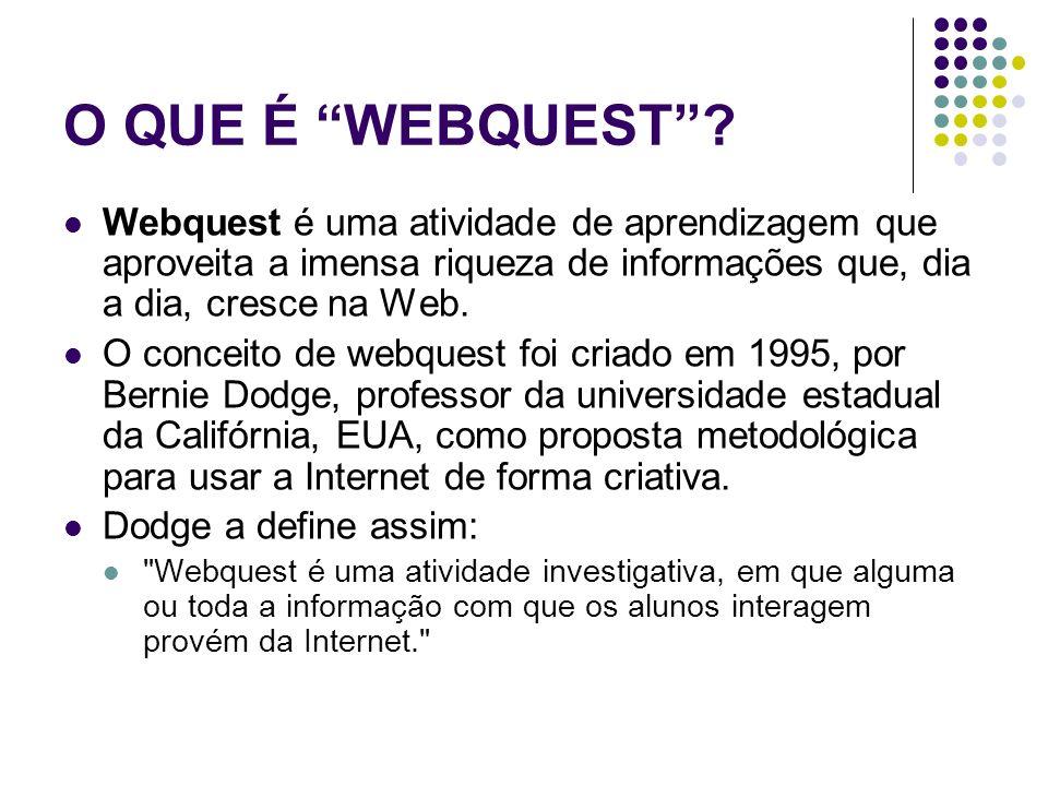 O QUE É WEBQUEST? Webquest é uma atividade de aprendizagem que aproveita a imensa riqueza de informações que, dia a dia, cresce na Web. O conceito de