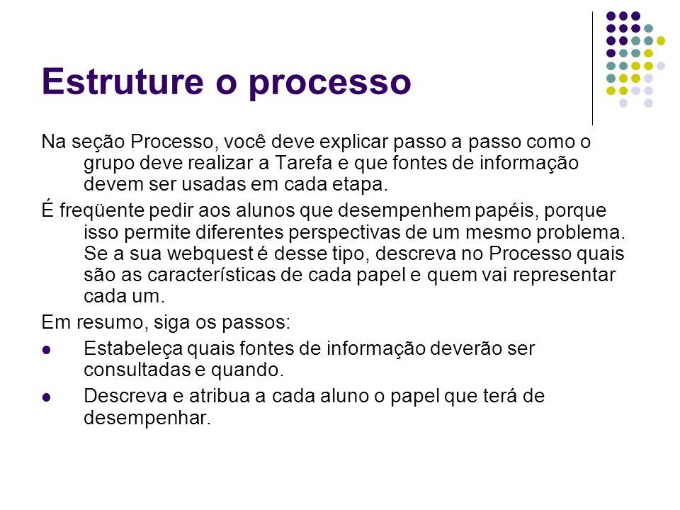 Estruture o processo Na seção Processo, você deve explicar passo a passo como o grupo deve realizar a Tarefa e que fontes de informação devem ser usad
