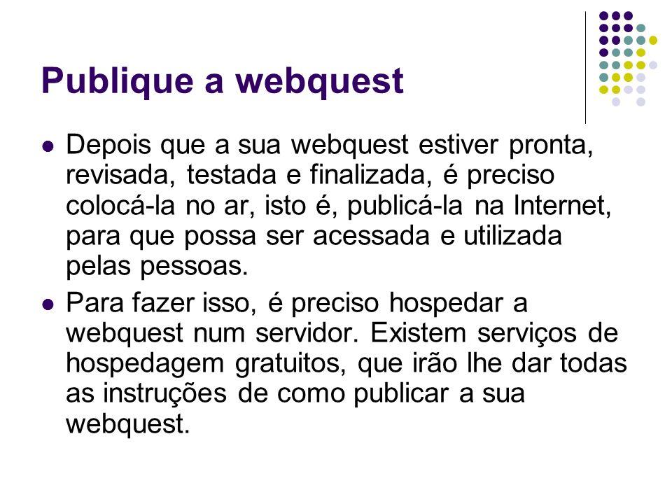 Publique a webquest Depois que a sua webquest estiver pronta, revisada, testada e finalizada, é preciso colocá-la no ar, isto é, publicá-la na Interne