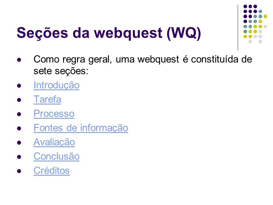 Seções da webquest (WQ) Como regra geral, uma webquest é constituída de sete seções: Introdução Tarefa Processo Fontes de informação Avaliação Conclus