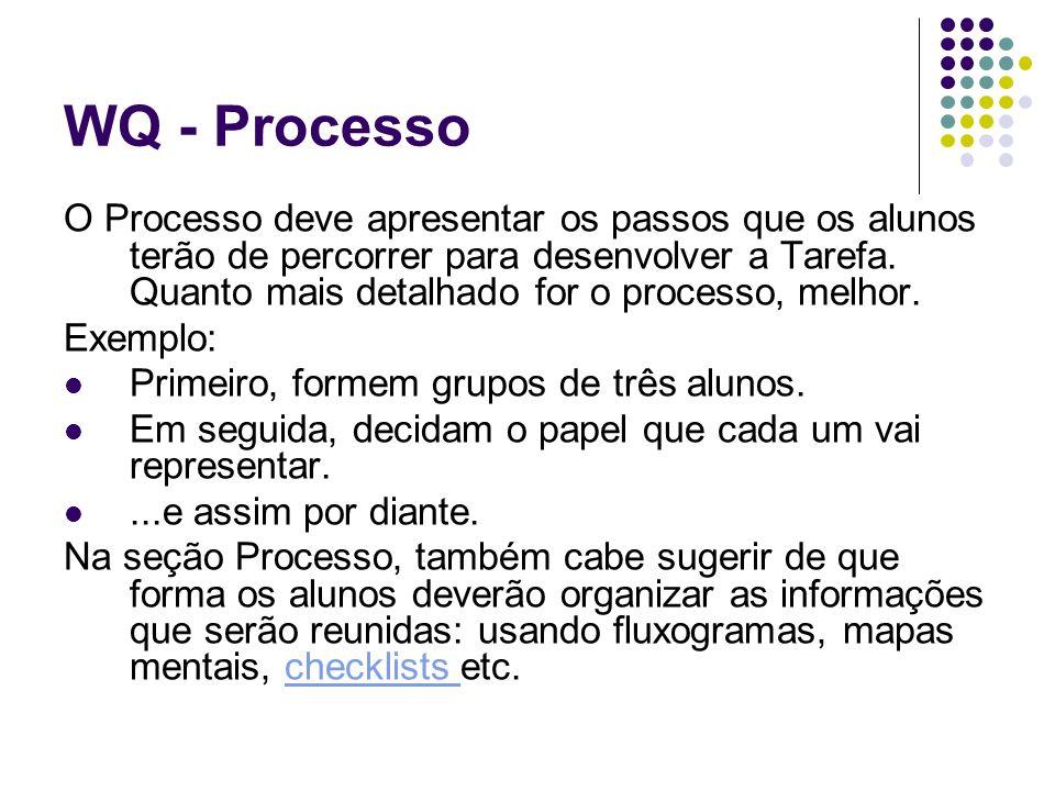 WQ - Processo O Processo deve apresentar os passos que os alunos terão de percorrer para desenvolver a Tarefa. Quanto mais detalhado for o processo, m