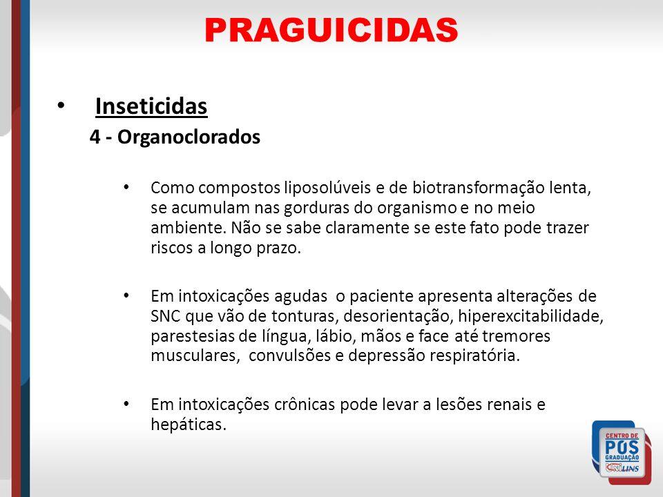 PRAGUICIDAS Inseticidas 4 - Organoclorados Como compostos liposolúveis e de biotransformação lenta, se acumulam nas gorduras do organismo e no meio am