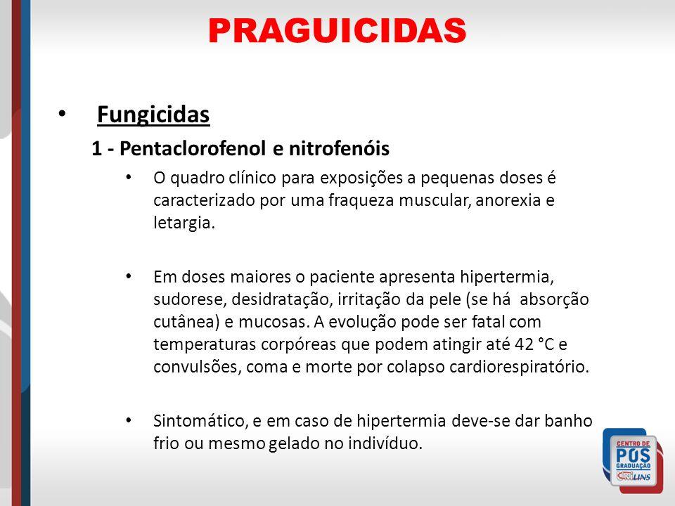 PRAGUICIDAS Fungicidas 1 - Pentaclorofenol e nitrofenóis O quadro clínico para exposições a pequenas doses é caracterizado por uma fraqueza muscular,