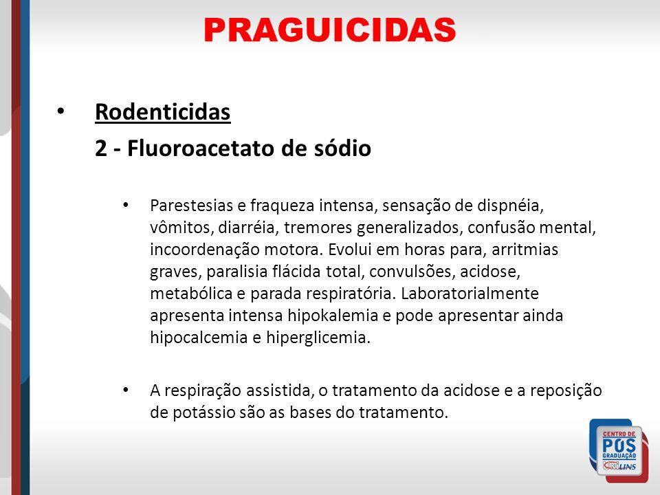 PRAGUICIDAS Rodenticidas 2 - Fluoroacetato de sódio Parestesias e fraqueza intensa, sensação de dispnéia, vômitos, diarréia, tremores generalizados, c