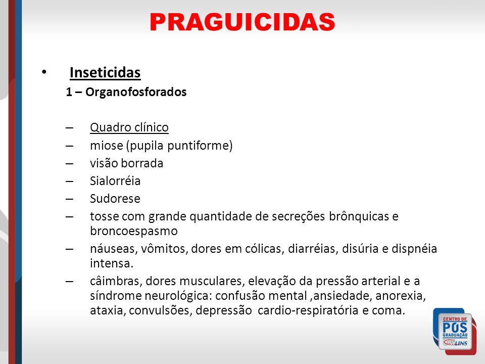 PRAGUICIDAS Inseticidas 1 – Organofosforados – Quadro clínico – miose (pupila puntiforme) – visão borrada – Sialorréia – Sudorese – tosse com grande q