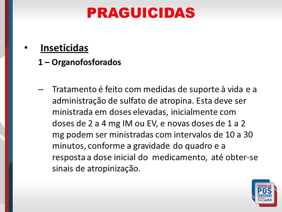 PRAGUICIDAS Inseticidas 1 – Organofosforados – Tratamento é feito com medidas de suporte à vida e a administração de sulfato de atropina. Esta deve se
